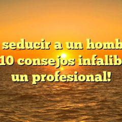 ¡Cómo seducir a un hombre con estos 10 consejos infalibles de un profesional!